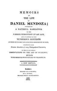 The memoirs of the life of Daniel Mendoza : containing a faithful narrative of the various vicissitudes of his life, and an account of the numerous contests in which he has been engaged, with observations on each : comprising also genuine anecdotes of many distinguished characters, to which are added, observations on the art of pugilism ; rules to be observed with regard to training, etc.