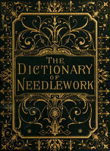 Dictionary of needlework : an encyclopaedia of artistic, plain, and fancy needlework : dealing fully with the details of all the stitches employed, the method of working, the materials used, the meaning of technical terms, and, where necessary, tracing the origin and history of the various works described