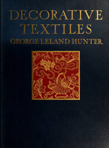 Decorative textiles : an illustrated book on coverings for furniture, walls and floors, including damasks, brocades and velvets, tapestries, laces, embroideries, chintzes, cretonnes, drapery and furniture trimmings, wall papers, carpets and rugs, tooled and illuminated leathers