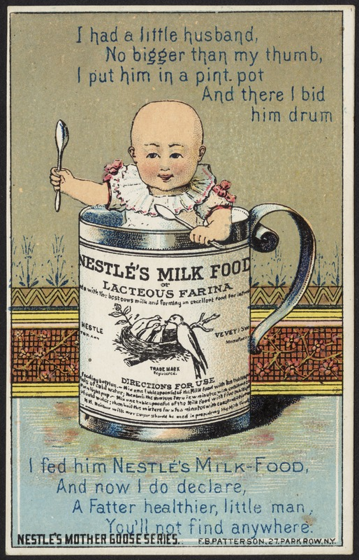 I had a little husband no bigger than my thumb, I put him in a pint pot and there I bid him drum, I fed him Nestlé's Milk Food and now I do declare, a fatter healthier, little man, you'll not find anywhere. Nestlé's Mother Goose series.