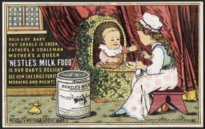 "Rock-a-by baby they cradle is green, father's a nobleman, mother's a queen ""Nestle's Milk Food"" is our baby's delight, she how she cries for it morning and night!  Nestle's Mother Goose series."