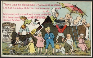 There was an old woman who lived in a shoe, she had so many children, she knew not what to do, Some she had nursed, and some bottle fed, but those raised on Nestle's food came out far ahead.  Nestle's Mother Goose series.