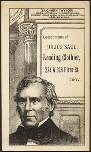 Zachary Taylor. Born in Virgina November 24th 1784. President 1 year 4 months in 1849-50. Died July 9th, 1850 aged 65 years. Compliments of Julius Saul, leading clothier, 324 & 326 River St., Troy.