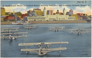$1,000,000 Public Market on Portland Harbor, showing Patrol Boat and seaplanes, Portland, Oregon