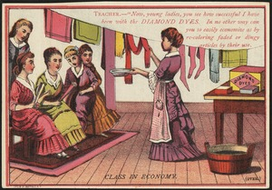 "Class in economy. Teacher -- ""Now, young ladies, you see how successful I have been with the Diamond Dyes. In no other way can you so easily economize as by re-coloring faded or dingy articles by their use."