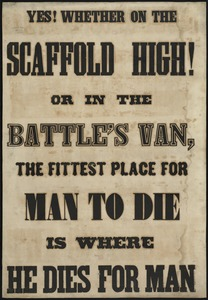 Yes whether on the scaffold high or in the battle's van, the fittest place for man to die is where he dies for man.