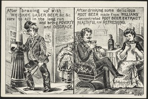 """After """"bracing up"""" with whiskey, lager beer, &c &c sure to kill in the long run and bring poverty and disgrace. After drinking some delicious root beer made from Williams' concentrated root beer extract healthful and refreshing."""
