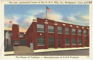 The new, permanent home of the A. & E. Mfg. Co., Bridgeport, Conn. The house of cushions -- Manufacturers of A-N-E Products