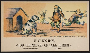 Newton photographs collection : advertising trade cards - Advertising trade cards - Newton trade cards - F. C. Howe, Job Printing of All Kinds, Newtonville, Mass. - What D'Yer Soy? Ha! Ha! John Chinaman He Eatie Dogie -