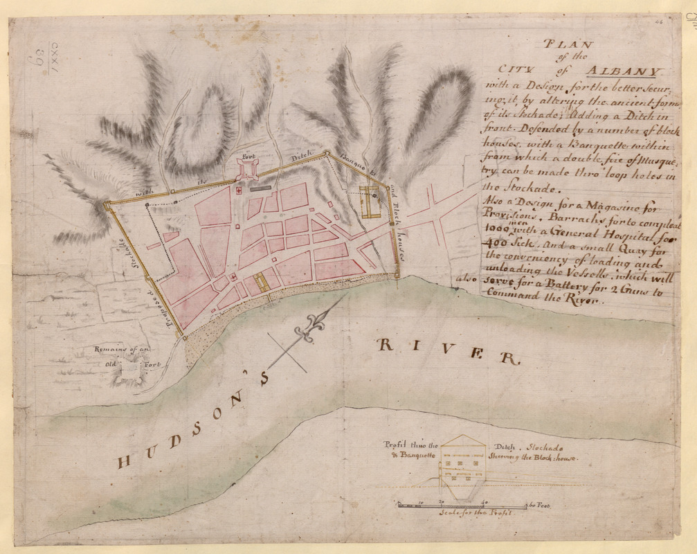 PLAN of the CITY of ALBANY with a Design for the better securing it, by altering the ancient form of its Stockade; Adding a Ditch in fron Defended by a number of block houses, with a Banquette within from which a double fire of Musquetry can be made thro' loop holes in the Stockade. Also a Design for a Magasine for provisions, Barracks for to compleat 1000 men with a General Hospital for 400 Sick, and a small Quay for the conveniency of loading and unloading the Vessells, which will also serve for a Battery for 2 Guns to Command the River
