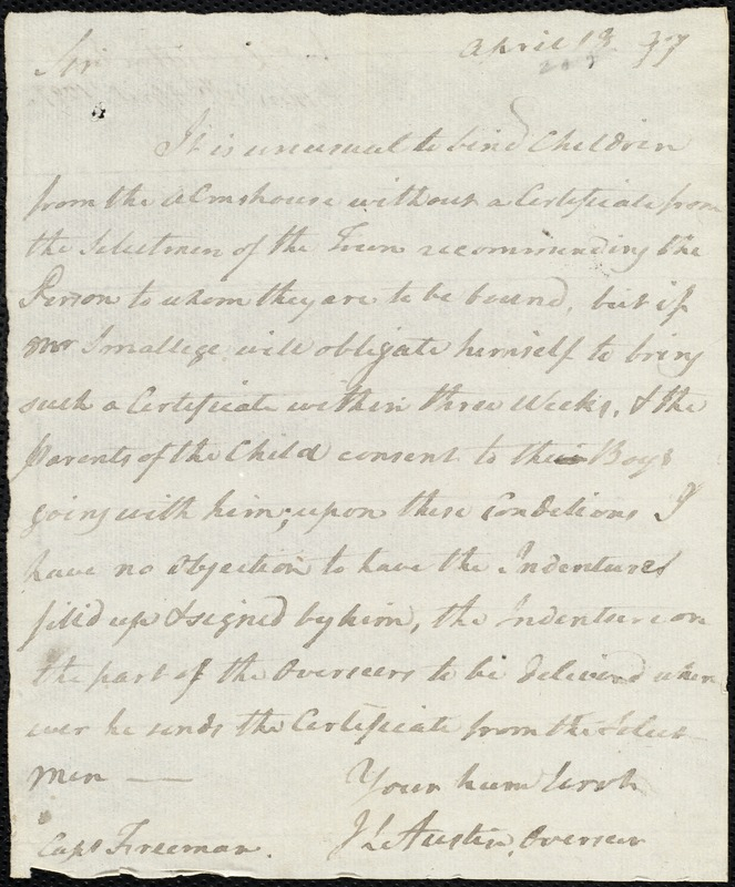 Document of indenture: Servant: Clark, Henry Peterson. Master: Smallige, Josiah. Town of Master: Edem. Freemen, Capt autograph letter signed to Jonathan L. Austin stating that Josiah Smallige has three (3) weeks to provide a certificate from the selectmen of his town attesting to his character. Selectmen of the town of Edem autograph document signed to the Overseers of the Poor of the town of Boston: Endorsement Certificate for Josiah Smallige.