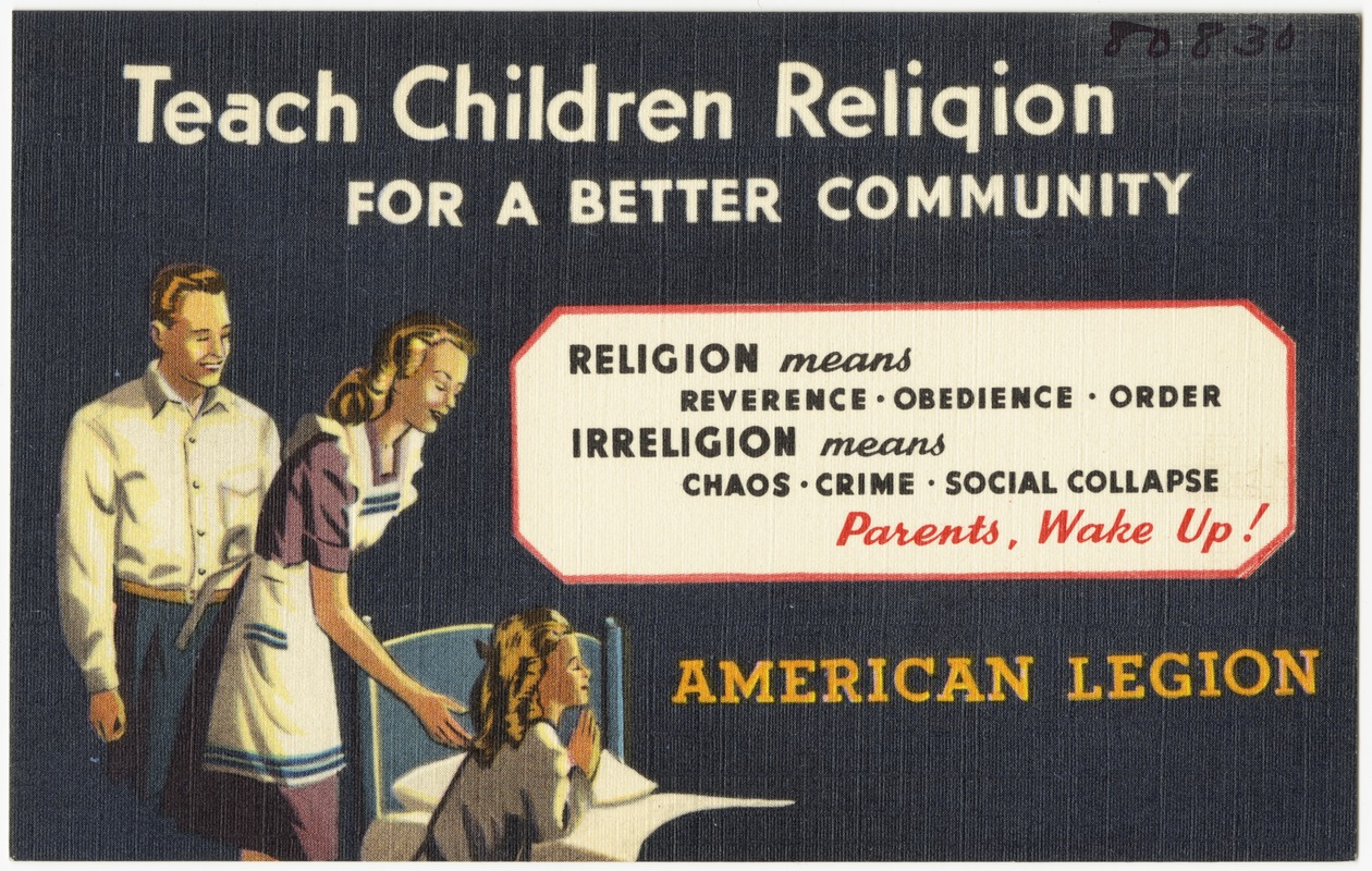 Teach children religion for a better community -- religion means reverence - obedience - order, irreligion means chaos - crime - social collapse, parents, wake up! American Legion