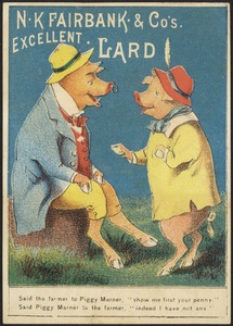 """N. K. Fairbank & Co.'s excellent lard - said the farmer to Piggy Marner, """"show me first  your penny."""" Said Piggy Marner to the farmer, """"indeed I have not any."""""""